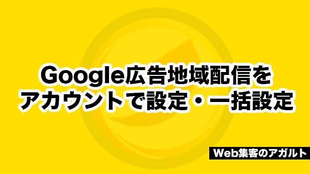 Google広告地域配信をアカウントで設定・一括設定