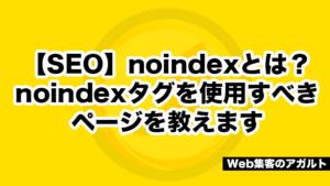 【SEO】noindexとは?noindexタグを使用すべきページを教えます