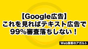 【Google広告】これを見ればテキスト広告で99%審査落ちしない!