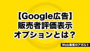 【Google広告】販売者評価表示オプションとは?