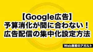 【Google広告】予算消化が間に合わない!広告配信の集中化設定方法